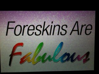 Foreskins are fabulous!